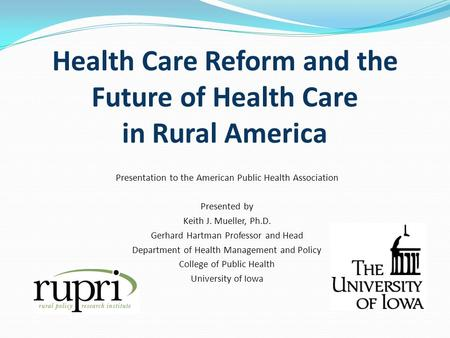 Health Care Reform and the Future of Health Care in Rural America Presentation to the American Public Health Association Presented by Keith J. Mueller,