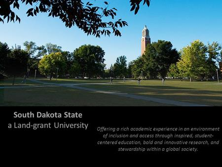 South Dakota State a Land-grant University Offering a rich academic experience in an environment of inclusion and access through inspired, student- centered.