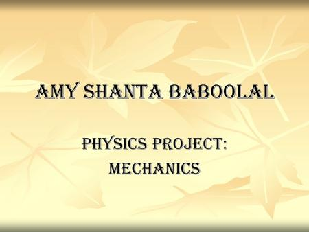 AMY SHANTA BABOOLAL PHYSICS PROJECT: MECHANICS. ARISTOTLE'S ARGUMENTS One of his well known arguments is: to understand change, a distinction must be.