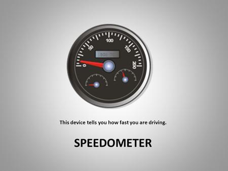 This device tells you how fast you are driving. SPEEDOMETER.