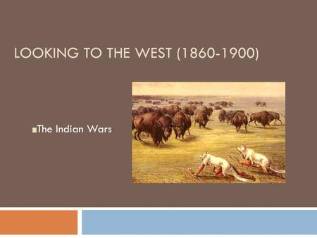 LOOKING TO THE WEST (1860-1900) The <strong>Indian</strong> Wars. The Life <strong>of</strong> the Plains <strong>Indians</strong>  Eastern settlers changed the lives <strong>of</strong> N. A. on the Great Plains  <strong>Indians</strong>.