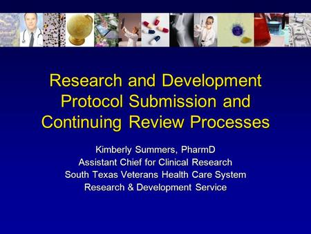 Research and Development Protocol Submission and Continuing Review Processes Kimberly Summers, PharmD Assistant Chief for Clinical Research South Texas.