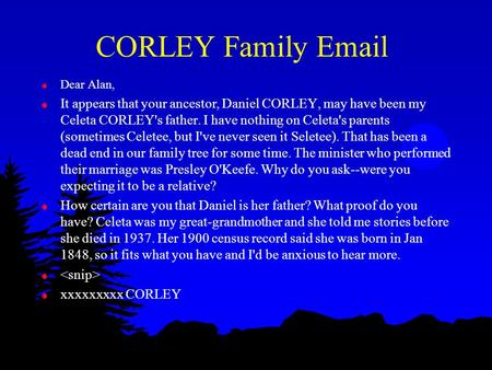 CORLEY Family Email l Dear Alan, l It appears that your ancestor, Daniel CORLEY, may have been my Celeta CORLEY's father. I have nothing on Celeta's parents.