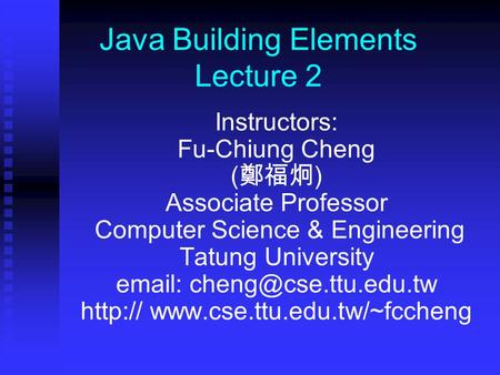 Java Building Elements Lecture 2 Instructors: Fu-Chiung Cheng ( 鄭福炯 ) Associate Professor Computer Science & Engineering Tatung University