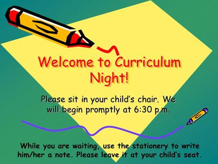 Welcome to Curriculum Night! Please sit in your child's chair. We will begin promptly at 6:30 p.m. While you are waiting, use the stationery to write him/her.