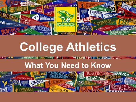 What You Need to Know College Athletics. Tonight's Agenda:  Provide information about college athletics  Help advise potential athletes and their families.