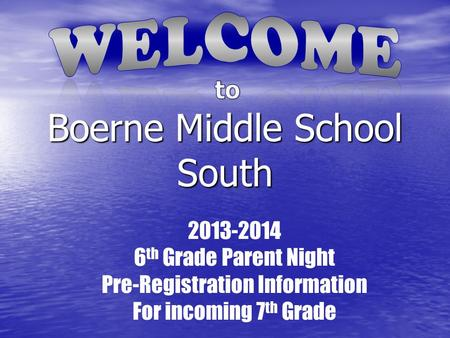 Boerne Middle School South 2013-2014 6 th Grade Parent Night Pre-Registration Information For incoming 7 th Grade.