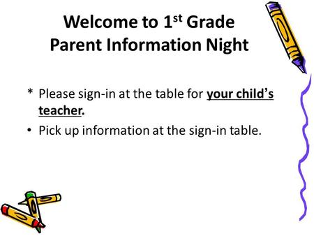 Welcome to 1 st Grade Parent Information Night *Please sign-in at the table for your child's teacher. Pick up information at the sign-in table.