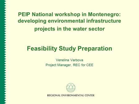 PEIP National workshop in Montenegro: developing environmental infrastructure projects in the water sector Feasibility Study Preparation Venelina Varbova.