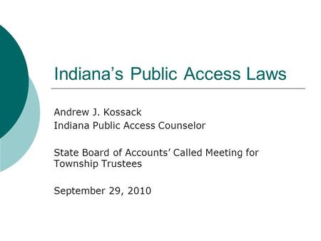 Indiana's Public Access Laws Andrew J. Kossack Indiana Public Access Counselor State Board of Accounts' Called Meeting for Township Trustees September.