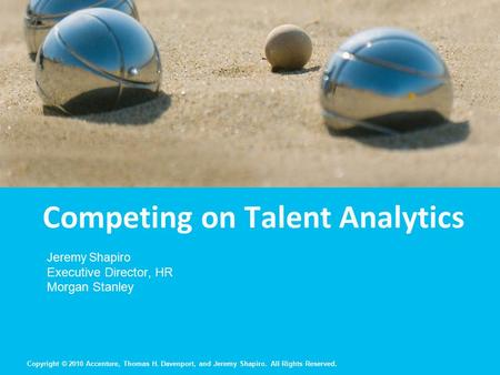 Copyright © 2010 Accenture, Thomas H. Davenport, and Jeremy Shapiro. All Rights Reserved. Competing on Talent Analytics Jeremy Shapiro Executive Director,