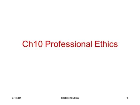 4/10/01CSC309 Miller1 Ch10 Professional Ethics. 4/10/01CSC309 Miller2 Professional Ethics Professional ethics has several characteristics that give it.