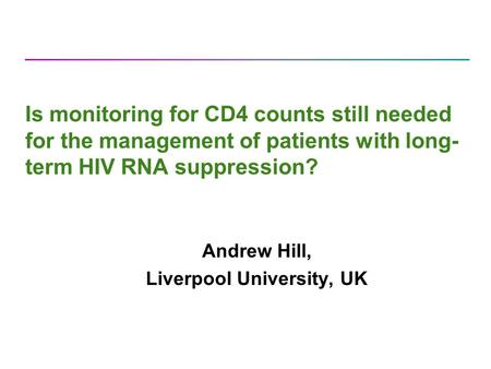 Is monitoring for CD4 counts still needed for the management of patients with long- term HIV RNA suppression? Andrew Hill, Liverpool University, UK.