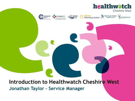 Introduction to Healthwatch Cheshire West Jonathan Taylor – Service Manager.