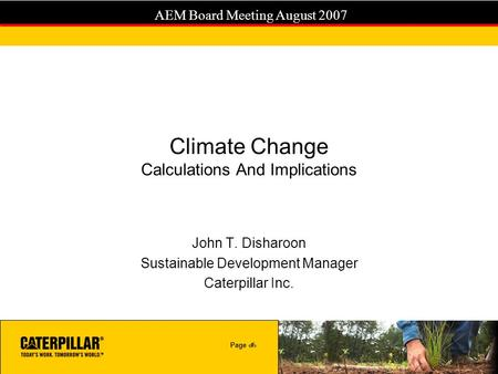 Page 1 AEM Board Meeting August 2007 Climate Change Calculations And Implications John T. Disharoon Sustainable Development Manager Caterpillar Inc.
