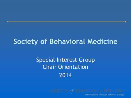 Society of Behavioral Medicine Special Interest Group Chair Orientation 2014.