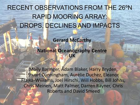RECENT OBSERVATIONS FROM THE 26ºN RAPID MOORING ARRAY: DROPS, DECLINES AND IMPACTS Gerard McCarthy National Oceanography Centre UK Molly Baringer, Adam.