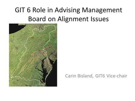 GIT 6 Role in Advising Management Board on Alignment Issues Carin Bisland, GIT6 Vice-chair.