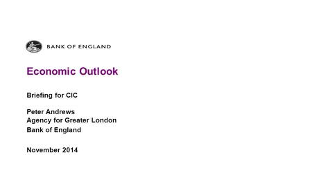 Economic Outlook Briefing for CIC Peter Andrews Agency for Greater London Bank of England November 2014.