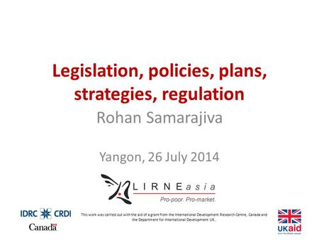 Legislation, policies, plans, strategies, regulation Rohan Samarajiva Yangon, 26 July 2014 This work was carried out with the aid of a grant from the International.
