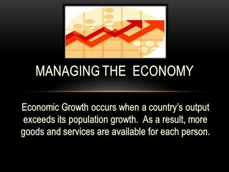 MANAGING THE ECONOMY Economic Growth occurs when a country's output exceeds its population growth. As a result, more goods and services are available.