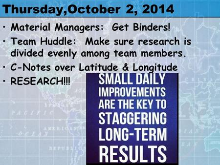 Thursday,October 2, 2014 Material Managers: Get Binders! Team Huddle: Make sure research is divided evenly among team members. C-Notes over Latitude &