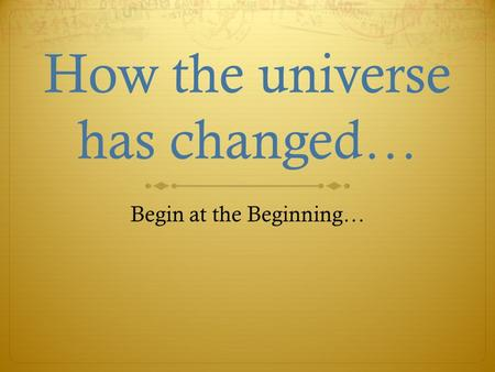 How the universe has changed… Begin at the Beginning…