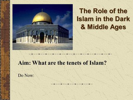 The Role of the Islam in the Dark & Middle Ages Aim: What are the tenets of Islam? Do Now: