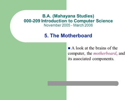 B.A. (Mahayana Studies) 000-209 Introduction to Computer Science November 2005 - March 2006 5. The Motherboard A look at the brains of the computer, the.