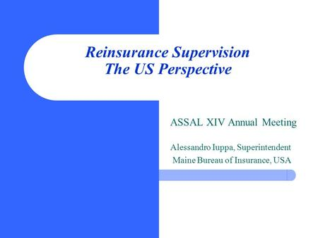 Reinsurance Supervision The US Perspective ASSAL XIV Annual Meeting Alessandro Iuppa, Superintendent Maine Bureau of Insurance, USA.