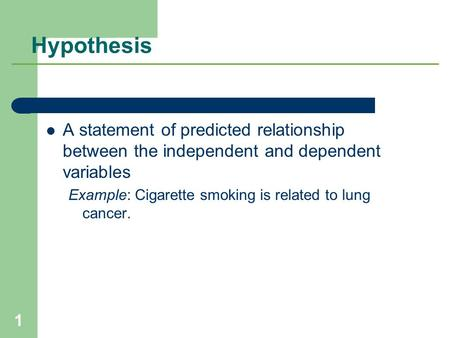 Hypothesis A statement of predicted relationship between the independent and dependent variables Example: Cigarette smoking is related to lung cancer.