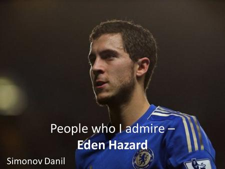 People who I admire – Eden Hazard Simonov Danil. Childhood years. Eden was born on 7 January 1991 in La louvière, Belgium. In 4 years he went to sports.