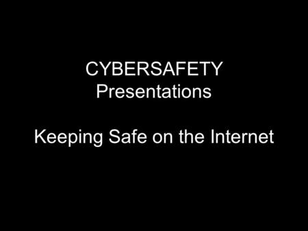 CYBERSAFETY Presentations Keeping Safe on the Internet.