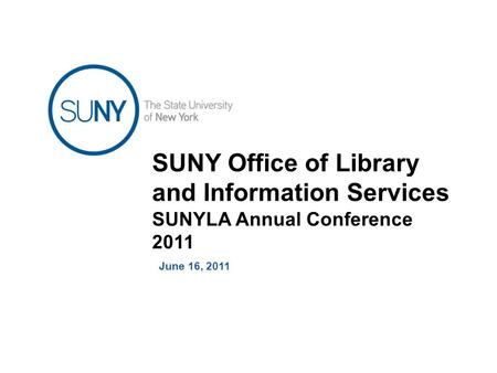 SUNY Office of Library and Information Services SUNYLA Annual Conference 2011 June 16, 2011.