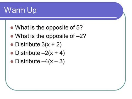 Warm Up What is the opposite of 5? What is the opposite of –2? Distribute 3(x + 2) Distribute –2(x + 4) Distribute –4(x – 3)