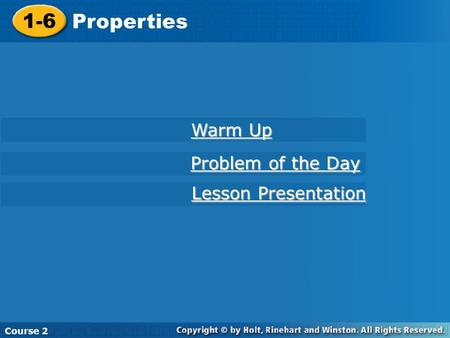 Course 2 1-6 Properties 1-6 Properties Course 2 Warm Up Warm Up Problem of the Day Problem of the Day Lesson Presentation Lesson Presentation.