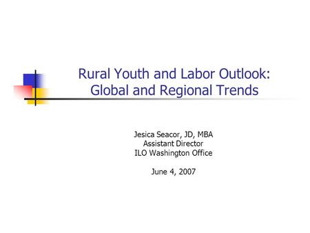 Rural Youth and Labor Outlook: Global and Regional Trends Jesica Seacor, JD, MBA Assistant Director ILO Washington Office June 4, 2007.
