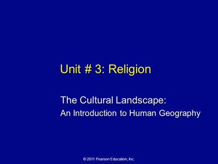 © 2011 Pearson Education, Inc. Unit # 3: Religion The Cultural Landscape: An Introduction to Human Geography.