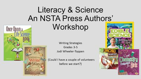 Literacy & Science An NSTA Press Authors' Workshop Writing Strategies Grades 3-5 Jodi Wheeler-Toppen (Could I have a couple of volunteers before we start?)