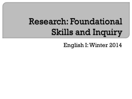 English I: Winter 2014. Goals:  Foundational skills in research  Inquiry project (similar to senior project—smaller scale)  Topic of your choice.