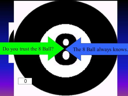 Do you trust the 8 Ball? The 8 Ball always knows.