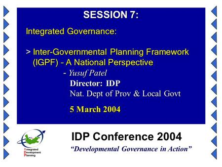 "IDP Conference 2004 ""Developmental Governance in Action"" SESSION 7: Integrated Governance: > Inter-Governmental Planning Framework (IGPF) – A National."