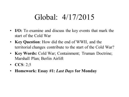 Global: 4/17/2015 I/O: To examine and discuss the key events that mark the start of the Cold War Key Question: How did the end of WWII, and the territorial.