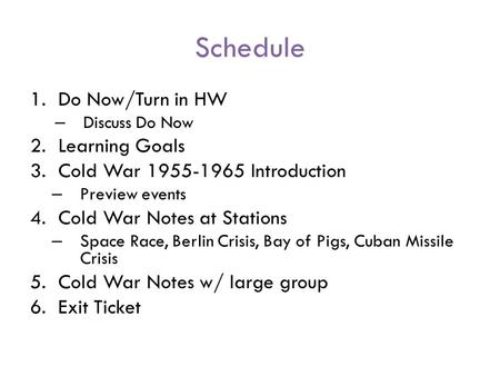 Schedule 1.Do Now/Turn in HW – Discuss Do Now 2.Learning Goals 3.Cold War 1955-1965 Introduction – Preview events 4.Cold War Notes at Stations – Space.