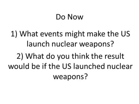 Do Now 1) What events might make the US launch nuclear weapons? 2) What do you think the result would be if the US launched nuclear weapons?