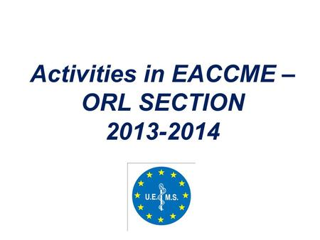 Activities in EACCME – ORL SECTION 2013-2014. Kajsa-Mia Holgers Christiane Neuschaefer-Rube Ulf Schønsted-Madsen Antonio Migueis Fazil Apaydin Karl Hörmann.