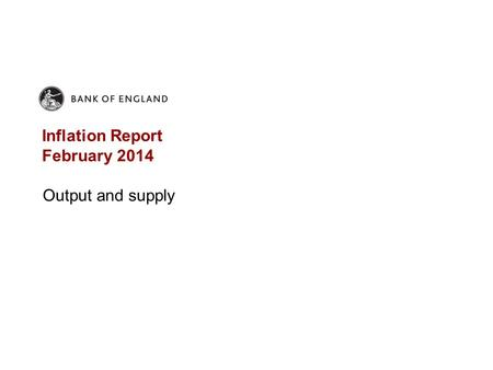 Inflation Report February 2014 Output and supply.