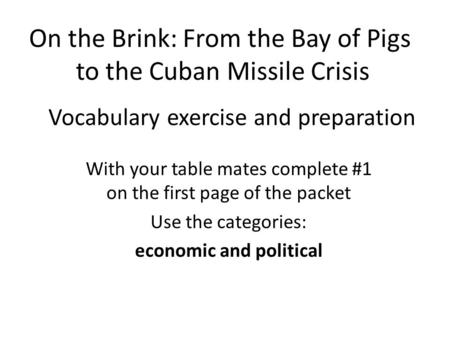 Vocabulary exercise and preparation With your table mates complete #1 on the first page of the packet Use the categories: economic and political On the.