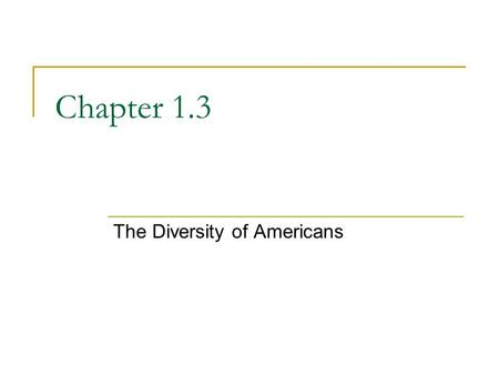 Chapter 1.3 The Diversity of Americans. A Nation of Immigrants All of today's more than 300 million Americans are descended from immigrants. Many scholars.