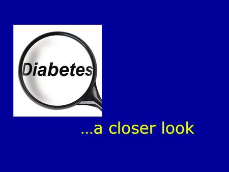 …a closer look. We have all heard of it… Diabetes currently affects about 20.8 million children and adults in the United States. Diabetes kills more than.